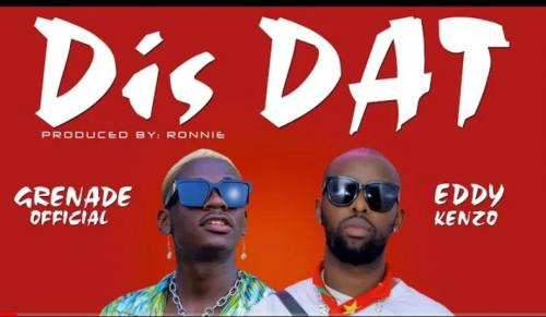 Grenade Official – Dis Dat Ft. Eddy Kenzo